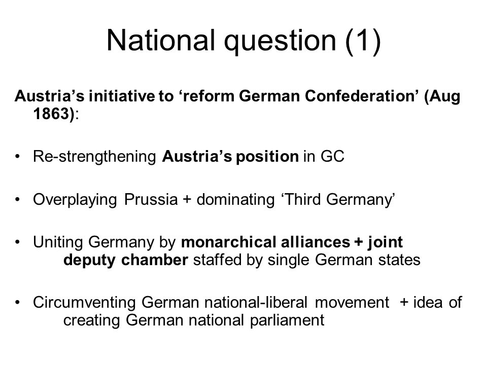 National question (1) Austrias initiative to reform German Confederation (Aug 1863): Re-strengthening Austrias position in GC Overplaying Prussia + dominating Third Germany Uniting Germany by monarchical alliances + joint deputy chamber staffed by single German states Circumventing German national-liberal movement + idea of creating German national parliament