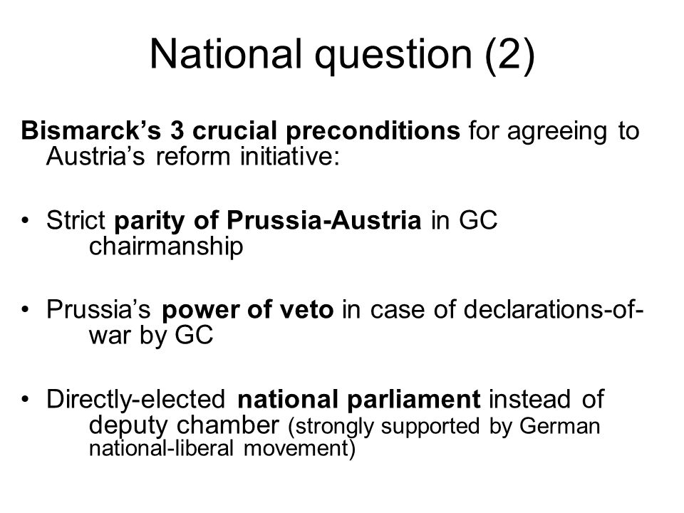 National question (2) Bismarcks 3 crucial preconditions for agreeing to Austrias reform initiative: Strict parity of Prussia-Austria in GC chairmanship Prussias power of veto in case of declarations-of- war by GC Directly-elected national parliament instead of deputy chamber (strongly supported by German national-liberal movement)