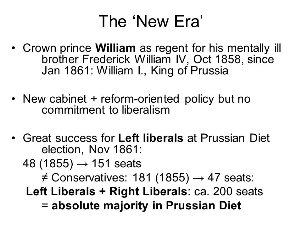 The New Era Crown prince William as regent for his mentally ill brother Frederick William IV, Oct 1858, since Jan 1861: William I., King of Prussia New cabinet + reform-oriented policy but no commitment to liberalism Great success for Left liberals at Prussian Diet election, Nov 1861: 48 (1855) 151 seats Conservatives: 181 (1855) 47 seats: Left Liberals + Right Liberals: ca.