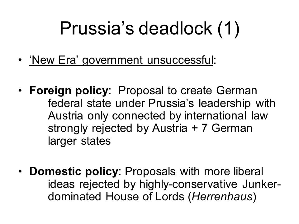 Prussias deadlock (1) New Era government unsuccessful: Foreign policy: Proposal to create German federal state under Prussias leadership with Austria only connected by international law strongly rejected by Austria + 7 German larger states Domestic policy: Proposals with more liberal ideas rejected by highly-conservative Junker- dominated House of Lords (Herrenhaus)