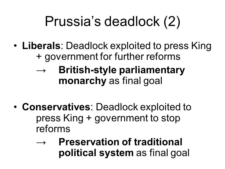 Prussias deadlock (2) Liberals: Deadlock exploited to press King + government for further reforms British-style parliamentary monarchy as final goal Conservatives: Deadlock exploited to press King + government to stop reforms Preservation of traditional political system as final goal