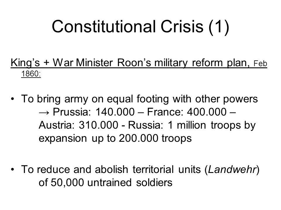 Constitutional Crisis (1) Kings + War Minister Roons military reform plan, Feb 1860: To bring army on equal footing with other powers Prussia: 140.000 – France: 400.000 – Austria: 310.000 - Russia: 1 million troops by expansion up to 200.000 troops To reduce and abolish territorial units (Landwehr) of 50,000 untrained soldiers