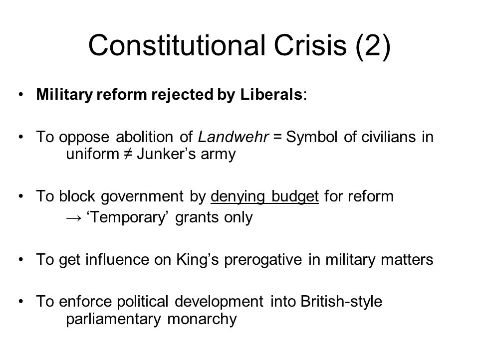 Constitutional Crisis (2) Military reform rejected by Liberals: To oppose abolition of Landwehr = Symbol of civilians in uniform Junkers army To block government by denying budget for reform Temporary grants only To get influence on Kings prerogative in military matters To enforce political development into British-style parliamentary monarchy