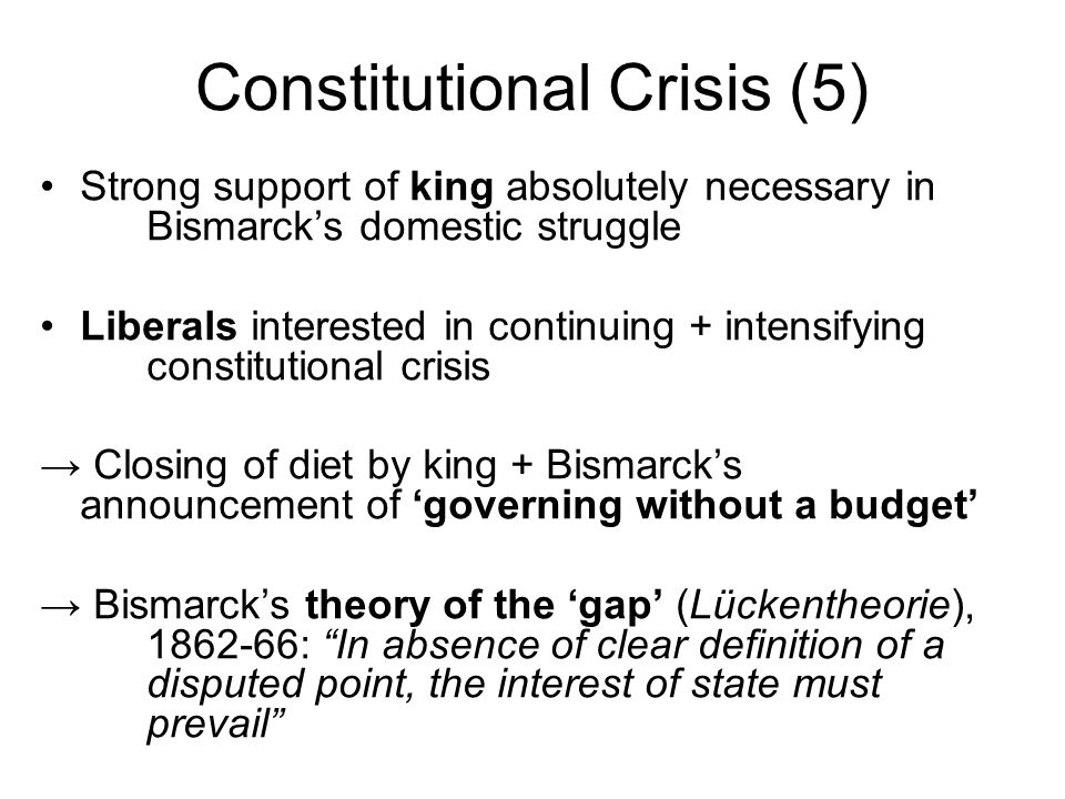 Constitutional Crisis (5) Strong support of king absolutely necessary in Bismarcks domestic struggle Liberals interested in continuing + intensifying constitutional crisis Closing of diet by king + Bismarcks announcement of governing without a budget Bismarcks theory of the gap (Lückentheorie), 1862-66: In absence of clear definition of a disputed point, the interest of state must prevail