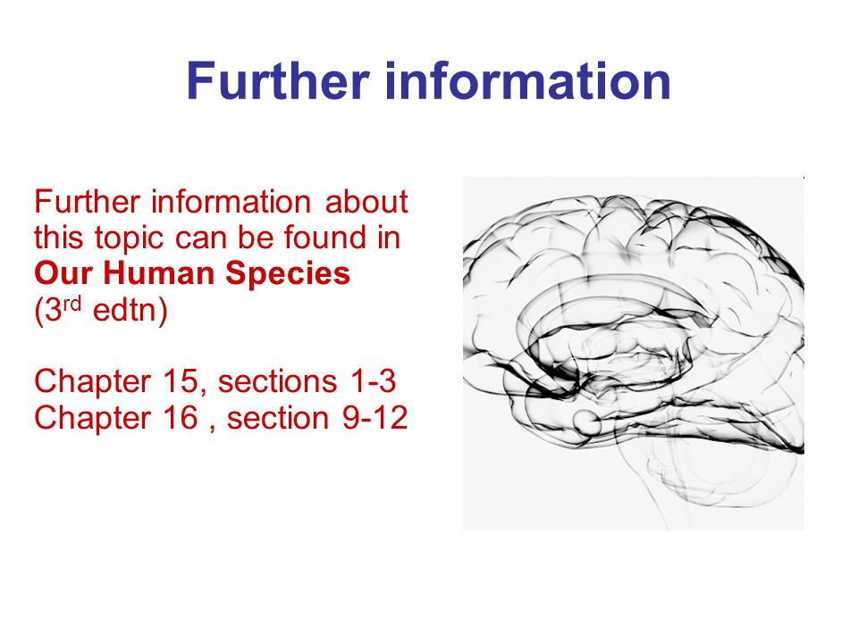 Further information Further information about this topic can be found in Our Human Species (3 rd edtn) Chapter 15, sections 1-3 Chapter 16, section 9-12