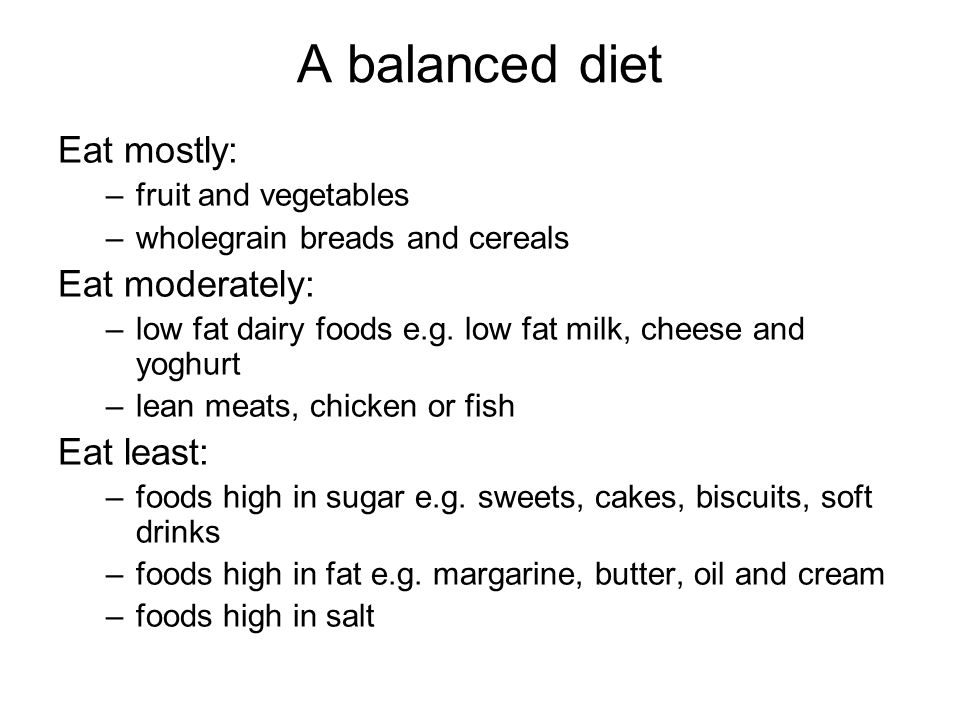 A balanced diet Eat mostly: –fruit and vegetables –wholegrain breads and cereals Eat moderately: –low fat dairy foods e.g.