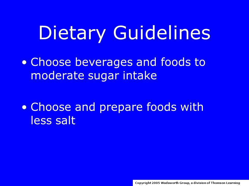 Dietary Guidelines Choose a diet low in: –Saturated fat –Cholesterol Be moderate in total fat intake Copyright 2005 Wadsworth Group, a division of Thomson Learning