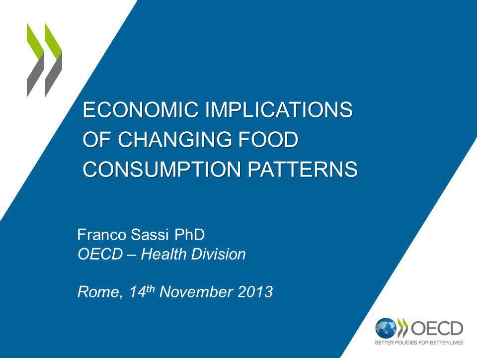 ECONOMIC IMPLICATIONS OF CHANGING FOOD CONSUMPTION PATTERNS Franco Sassi PhD OECD – Health Division Rome, 14 th November 2013