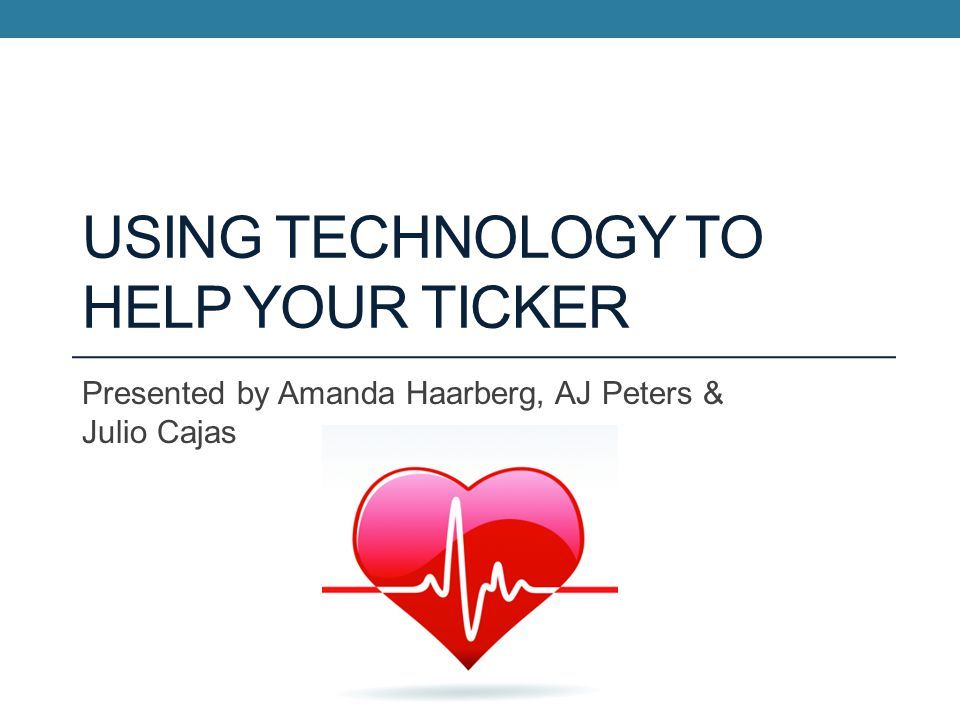 USING TECHNOLOGY TO HELP YOUR TICKER Presented by Amanda Haarberg, AJ Peters & Julio Cajas