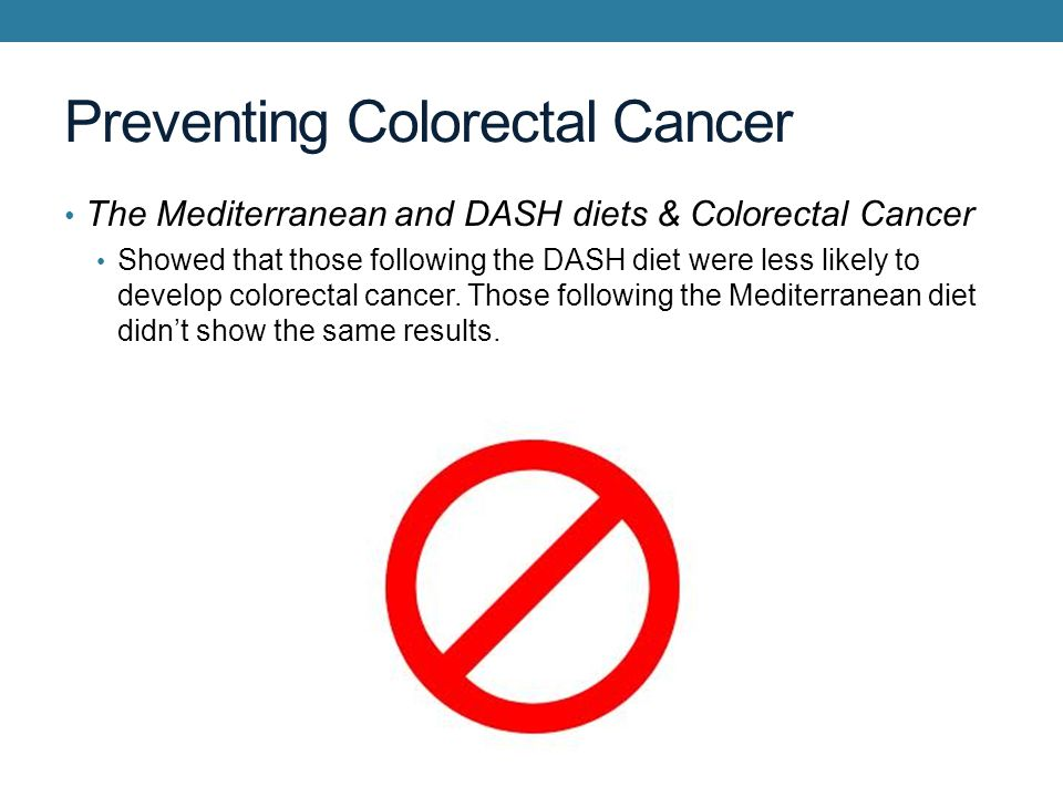 Preventing Colorectal Cancer The Mediterranean and DASH diets & Colorectal Cancer Showed that those following the DASH diet were less likely to develop colorectal cancer.