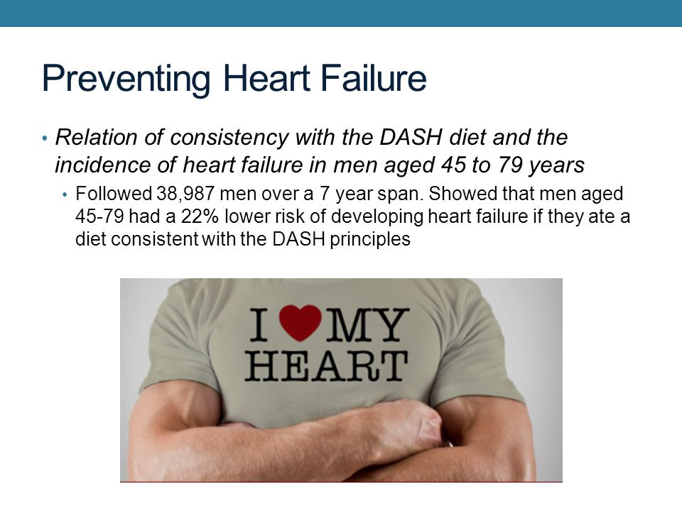 Preventing Heart Failure Relation of consistency with the DASH diet and the incidence of heart failure in men aged 45 to 79 years Followed 38,987 men over a 7 year span.