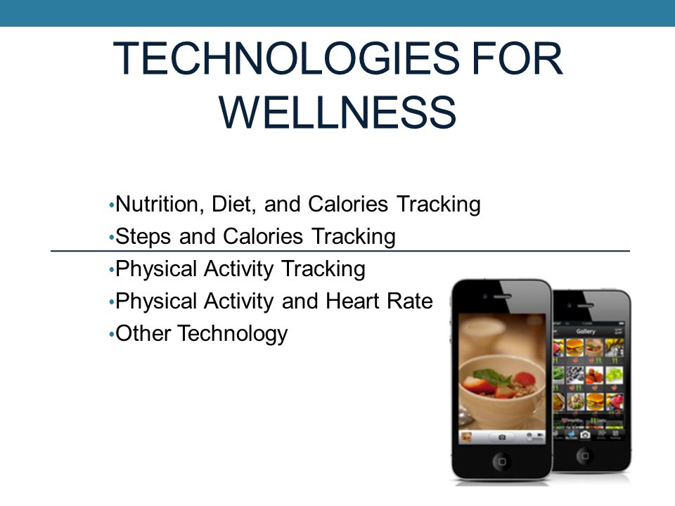 TECHNOLOGIES FOR WELLNESS Nutrition, Diet, and Calories Tracking Steps and Calories Tracking Physical Activity Tracking Physical Activity and Heart Rate Other Technology
