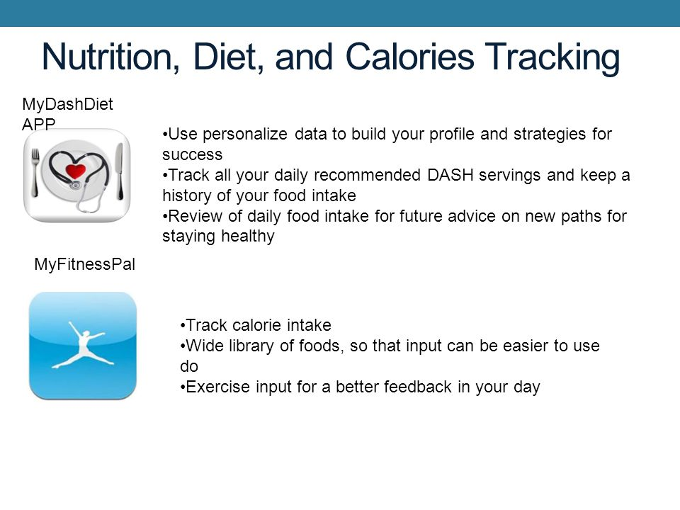 Nutrition, Diet, and Calories Tracking Use personalize data to build your profile and strategies for success Track all your daily recommended DASH servings and keep a history of your food intake Review of daily food intake for future advice on new paths for staying healthy MyDashDiet APP MyFitnessPal Track calorie intake Wide library of foods, so that input can be easier to use do Exercise input for a better feedback in your day