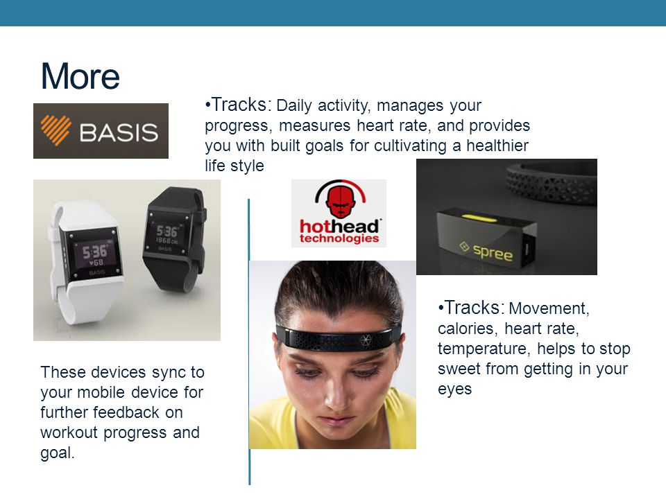 More Tracks: Daily activity, manages your progress, measures heart rate, and provides you with built goals for cultivating a healthier life style Tracks: Movement, calories, heart rate, temperature, helps to stop sweet from getting in your eyes These devices sync to your mobile device for further feedback on workout progress and goal.