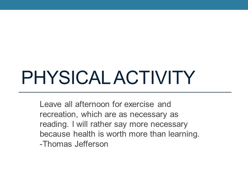 PHYSICAL ACTIVITY Leave all afternoon for exercise and recreation, which are as necessary as reading.