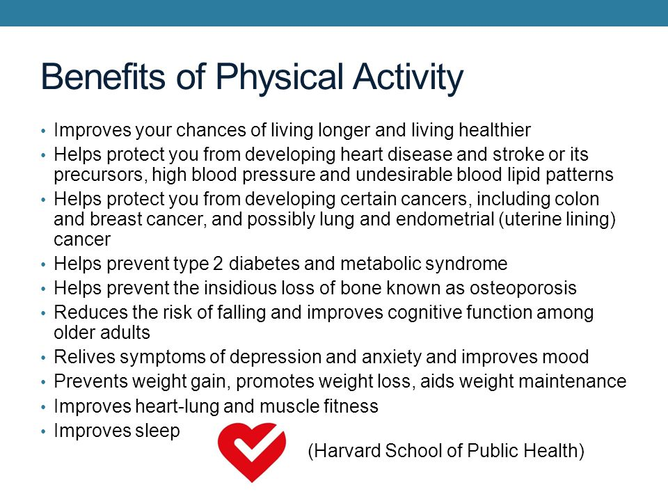 Benefits of Physical Activity Improves your chances of living longer and living healthier Helps protect you from developing heart disease and stroke or its precursors, high blood pressure and undesirable blood lipid patterns Helps protect you from developing certain cancers, including colon and breast cancer, and possibly lung and endometrial (uterine lining) cancer Helps prevent type 2 diabetes and metabolic syndrome Helps prevent the insidious loss of bone known as osteoporosis Reduces the risk of falling and improves cognitive function among older adults Relives symptoms of depression and anxiety and improves mood Prevents weight gain, promotes weight loss, aids weight maintenance Improves heart-lung and muscle fitness Improves sleep (Harvard School of Public Health)