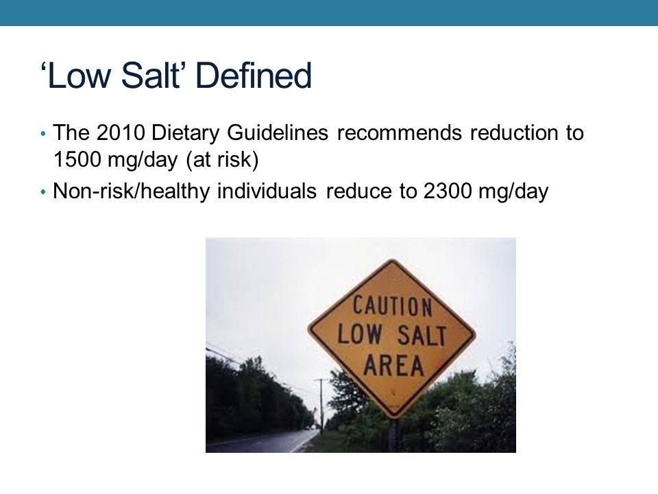 Low Salt Defined The 2010 Dietary Guidelines recommends reduction to 1500 mg/day (at risk) Non-risk/healthy individuals reduce to 2300 mg/day