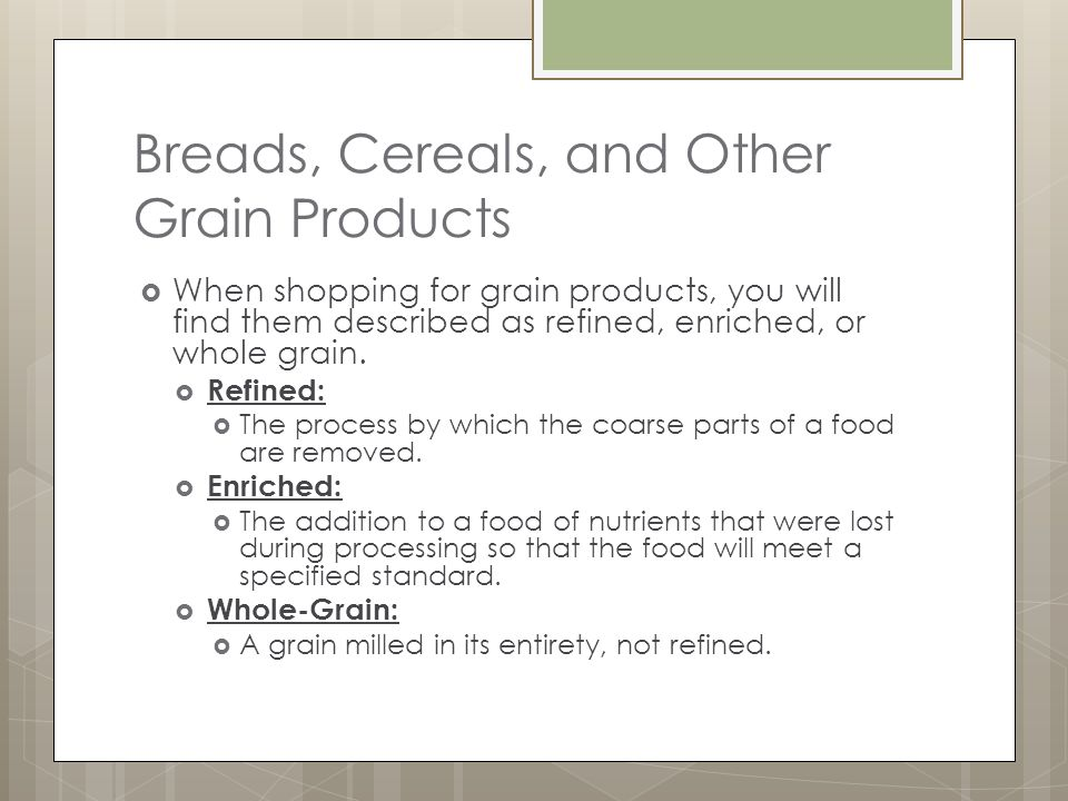Breads, Cereals, and Other Grain Products When shopping for grain products, you will find them described as refined, enriched, or whole grain.
