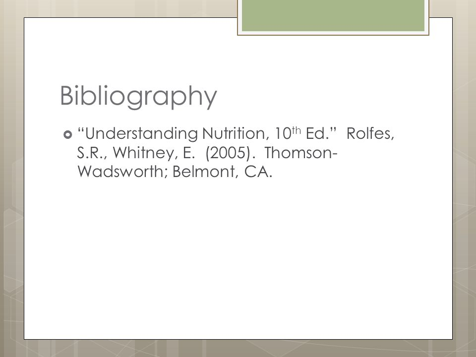 Bibliography Understanding Nutrition, 10 th Ed. Rolfes, S.R., Whitney, E.