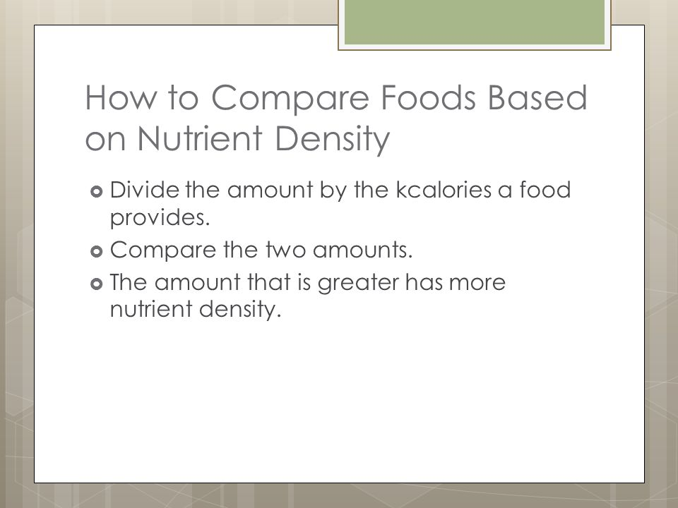 How to Compare Foods Based on Nutrient Density Divide the amount by the kcalories a food provides.