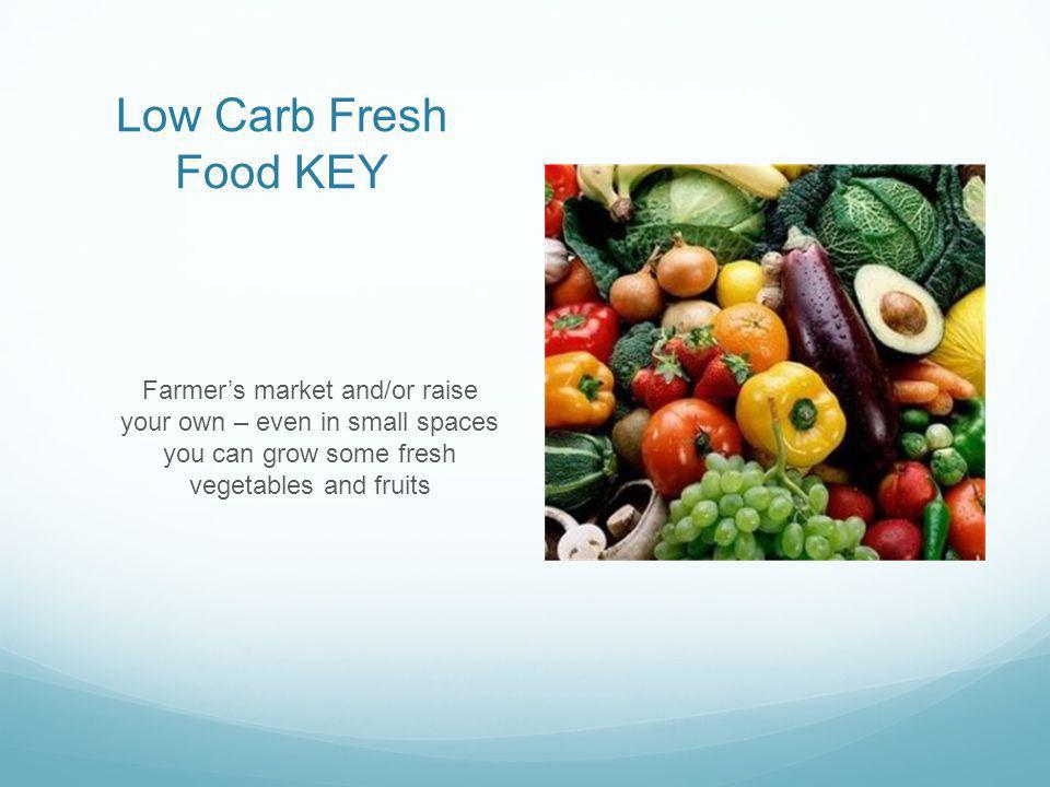 Low Carb Fresh Food KEY Farmers market and/or raise your own – even in small spaces you can grow some fresh vegetables and fruits
