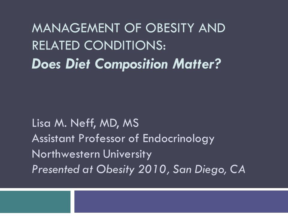 MANAGEMENT OF OBESITY AND RELATED CONDITIONS: Does Diet Composition Matter.