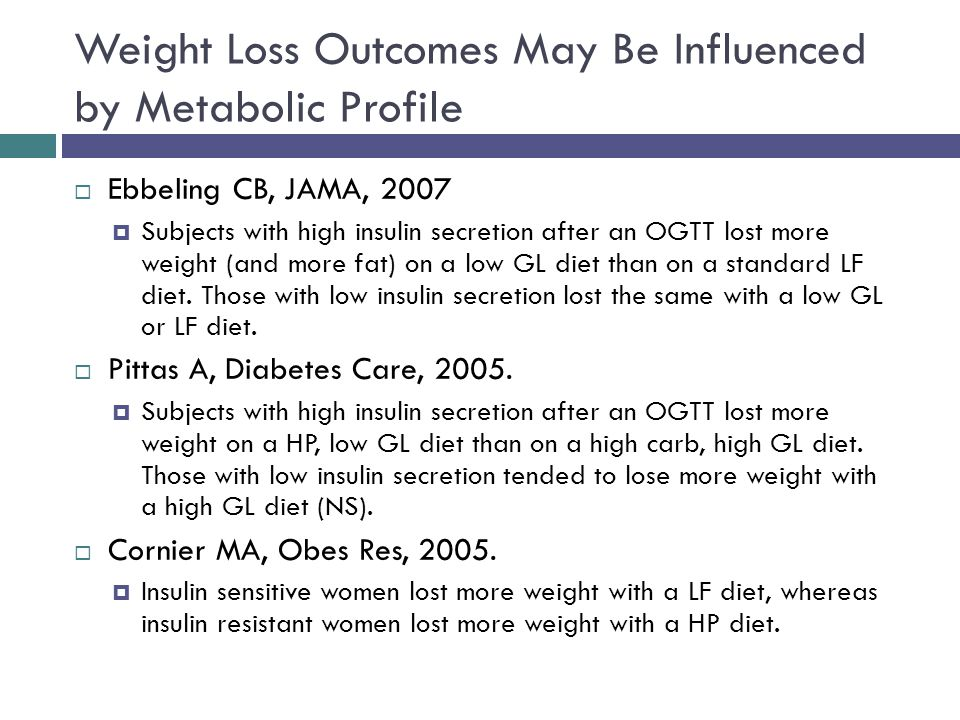 Weight Loss Outcomes May Be Influenced by Metabolic Profile Ebbeling CB, JAMA, 2007 Subjects with high insulin secretion after an OGTT lost more weight (and more fat) on a low GL diet than on a standard LF diet.