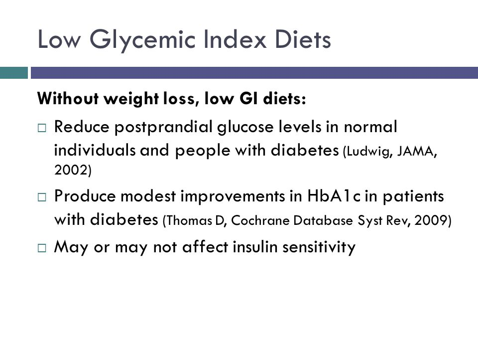 Low Glycemic Index Diets Without weight loss, low GI diets: Reduce postprandial glucose levels in normal individuals and people with diabetes (Ludwig, JAMA, 2002) Produce modest improvements in HbA1c in patients with diabetes (Thomas D, Cochrane Database Syst Rev, 2009) May or may not affect insulin sensitivity