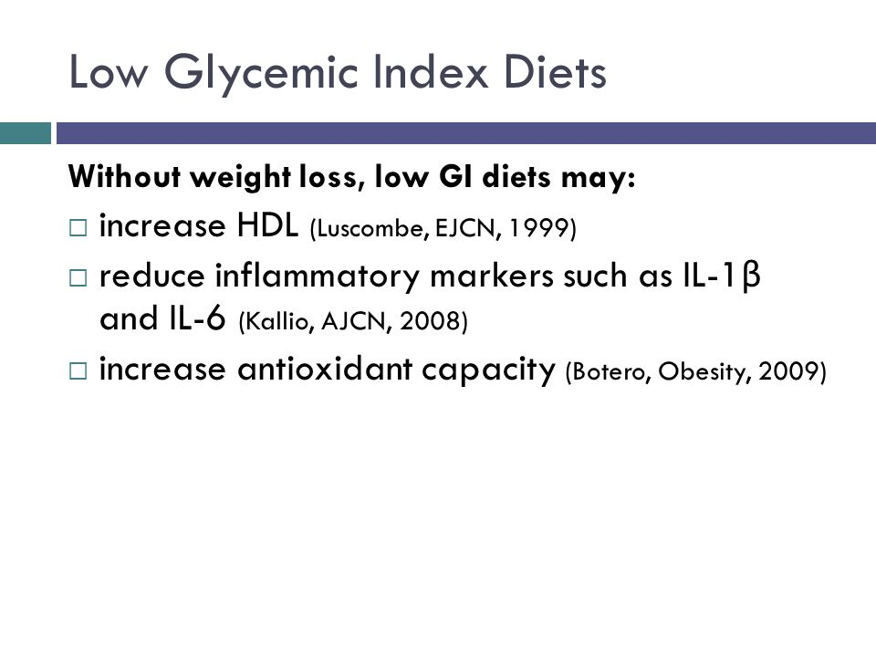 Low Glycemic Index Diets Without weight loss, low GI diets may: increase HDL (Luscombe, EJCN, 1999) reduce inflammatory markers such as IL-1 β and IL-6 (Kallio, AJCN, 2008) increase antioxidant capacity (Botero, Obesity, 2009)