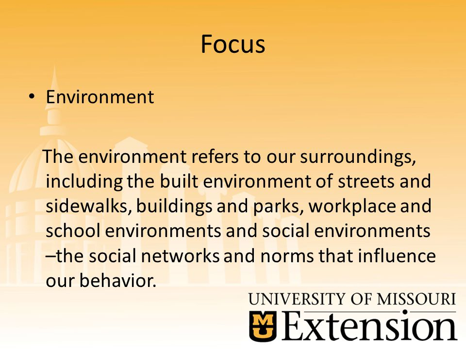 Focus Environment The environment refers to our surroundings, including the built environment of streets and sidewalks, buildings and parks, workplace and school environments and social environments –the social networks and norms that influence our behavior.