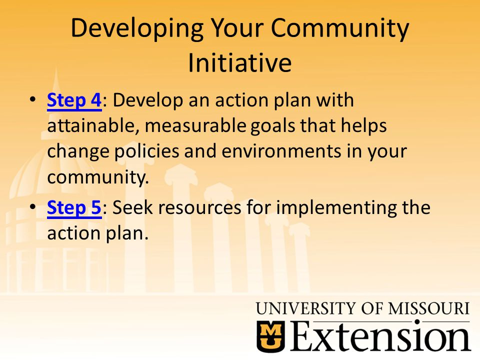Developing Your Community Initiative Step 4: Develop an action plan with attainable, measurable goals that helps change policies and environments in your community.