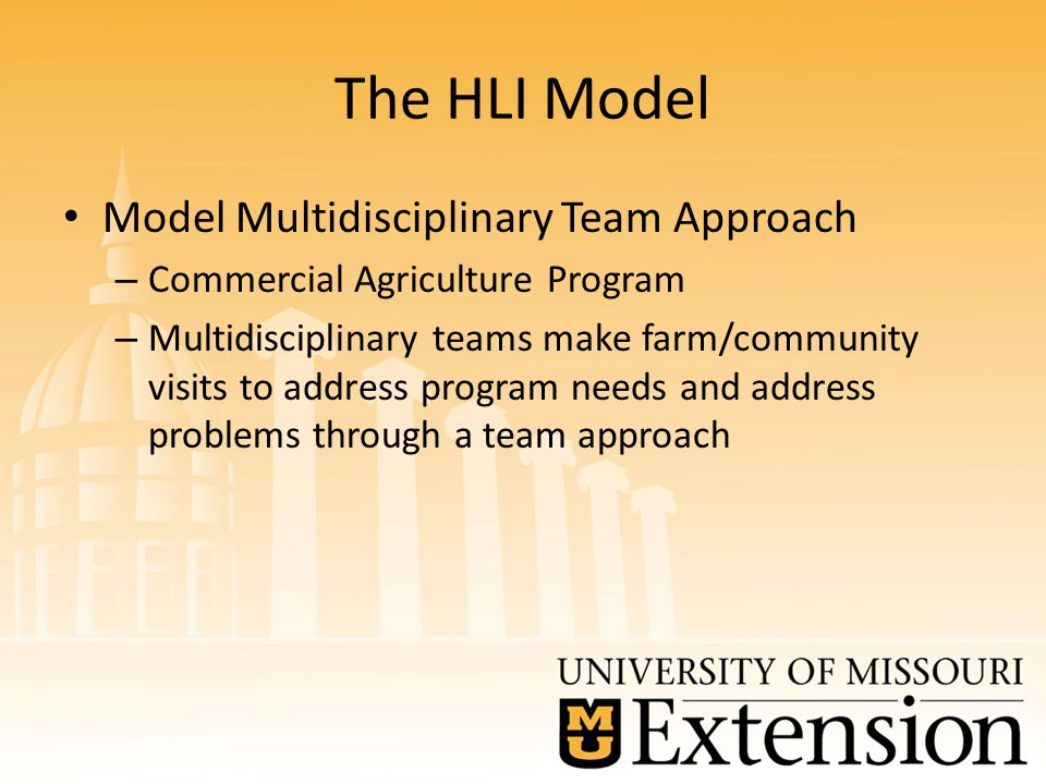 The HLI Model Model Multidisciplinary Team Approach – Commercial Agriculture Program – Multidisciplinary teams make farm/community visits to address program needs and address problems through a team approach