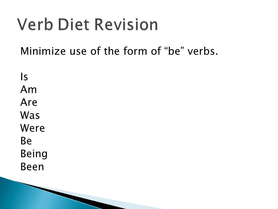 Minimize use of the form of be verbs. Is Am Are Was Were Be Being Been