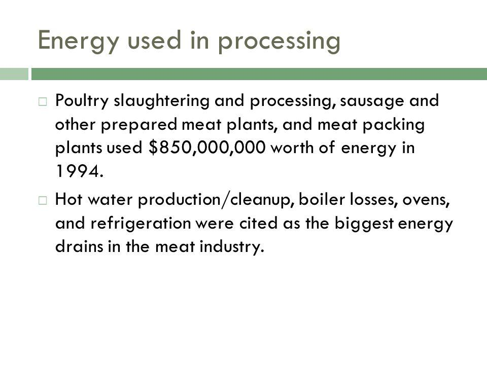 Energy used in processing Poultry slaughtering and processing, sausage and other prepared meat plants, and meat packing plants used $850,000,000 worth of energy in 1994.