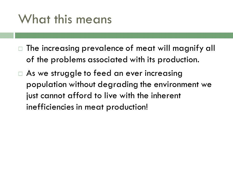 What this means The increasing prevalence of meat will magnify all of the problems associated with its production.