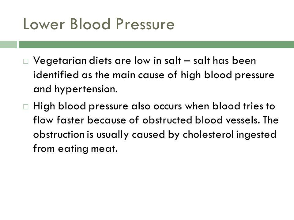 Lower Blood Pressure Vegetarian diets are low in salt – salt has been identified as the main cause of high blood pressure and hypertension.
