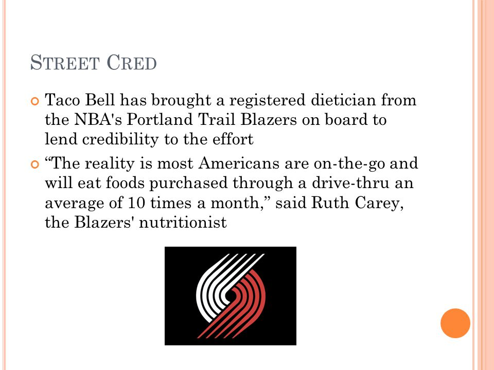 S TREET C RED Taco Bell has brought a registered dietician from the NBA s Portland Trail Blazers on board to lend credibility to the effort The reality is most Americans are on-the-go and will eat foods purchased through a drive-thru an average of 10 times a month, said Ruth Carey, the Blazers nutritionist