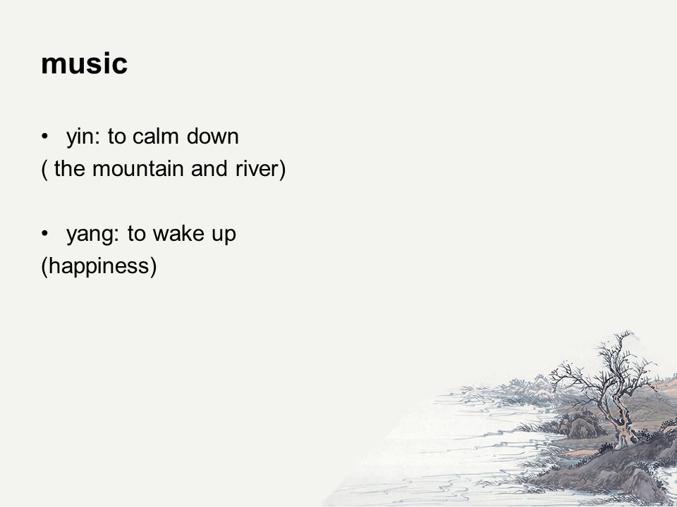 music yin: to calm down ( the mountain and river) yang: to wake up (happiness)