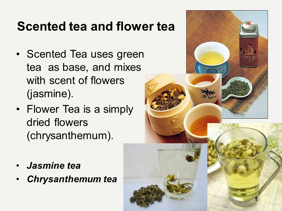 Scented tea and flower tea Scented Tea uses green tea as base, and mixes with scent of flowers (jasmine).