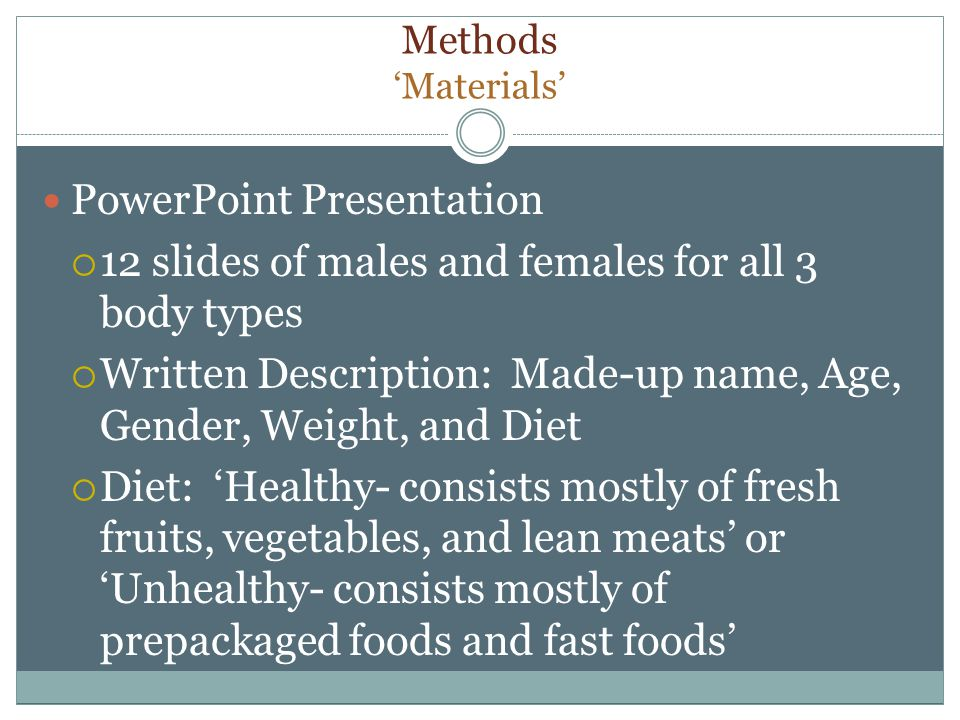Methods Materials PowerPoint Presentation 12 slides of males and females for all 3 body types Written Description: Made-up name, Age, Gender, Weight, and Diet Diet: Healthy- consists mostly of fresh fruits, vegetables, and lean meats or Unhealthy- consists mostly of prepackaged foods and fast foods