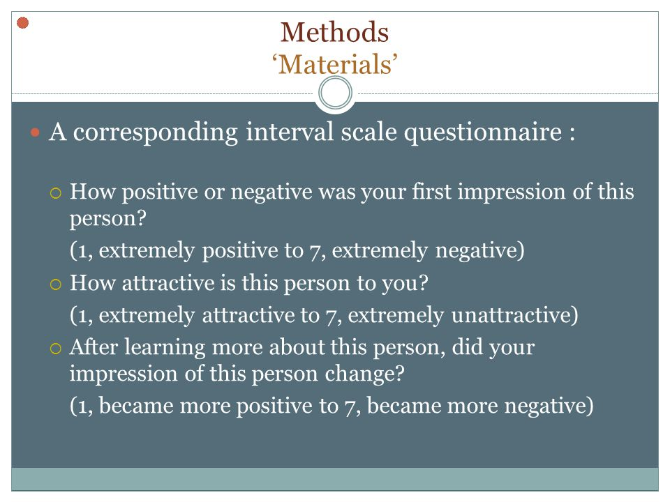 Methods Materials A corresponding interval scale questionnaire : How positive or negative was your first impression of this person.
