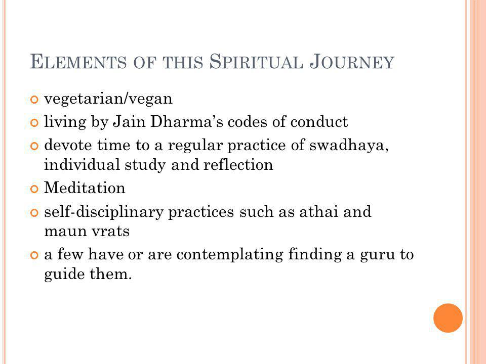 E LEMENTS OF THIS S PIRITUAL J OURNEY vegetarian/vegan living by Jain Dharmas codes of conduct devote time to a regular practice of swadhaya, individual study and reflection Meditation self-disciplinary practices such as athai and maun vrats a few have or are contemplating finding a guru to guide them.