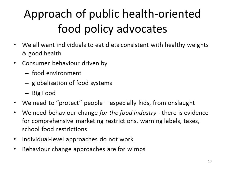 Approach of public health-oriented food policy advocates We all want individuals to eat diets consistent with healthy weights & good health Consumer behaviour driven by – food environment – globalisation of food systems – Big Food We need to protect people – especially kids, from onslaught We need behaviour change for the food industry - there is evidence for comprehensive marketing restrictions, warning labels, taxes, school food restrictions Individual-level approaches do not work Behaviour change approaches are for wimps 10