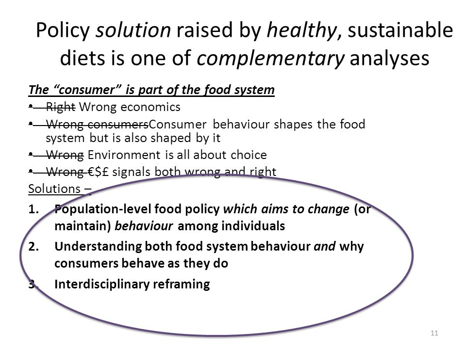 Policy solution raised by healthy, sustainable diets is one of complementary analyses The consumer is part of the food system Right Wrong economics Wrong consumersConsumer behaviour shapes the food system but is also shaped by it Wrong Environment is all about choice Wrong $£ signals both wrong and right Solutions – 1.Population-level food policy which aims to change (or maintain) behaviour among individuals 2.Understanding both food system behaviour and why consumers behave as they do 3.Interdisciplinary reframing 11