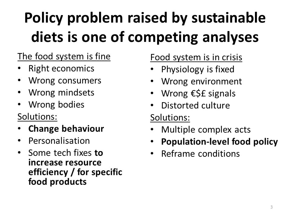 Policy problem raised by sustainable diets is one of competing analyses The food system is fine Right economics Wrong consumers Wrong mindsets Wrong bodies Solutions: Change behaviour Personalisation Some tech fixes to increase resource efficiency / for specific food products Food system is in crisis Physiology is fixed Wrong environment Wrong $£ signals Distorted culture Solutions: Multiple complex acts Population-level food policy Reframe conditions 3
