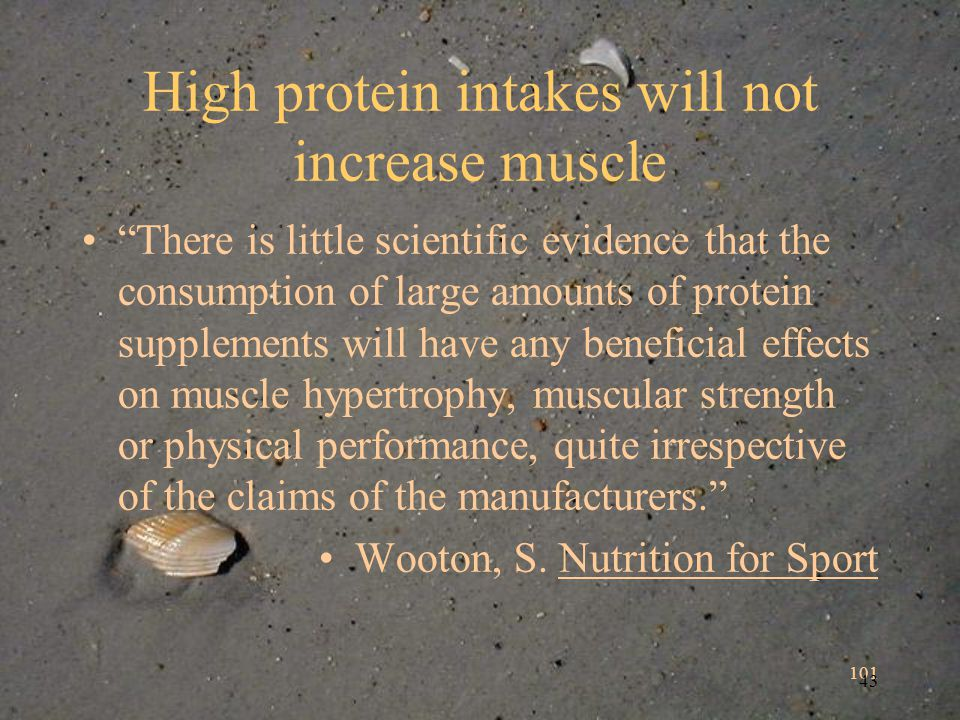 101 43 High protein intakes will not increase muscle There is little scientific evidence that the consumption of large amounts of protein supplements will have any beneficial effects on muscle hypertrophy, muscular strength or physical performance, quite irrespective of the claims of the manufacturers.