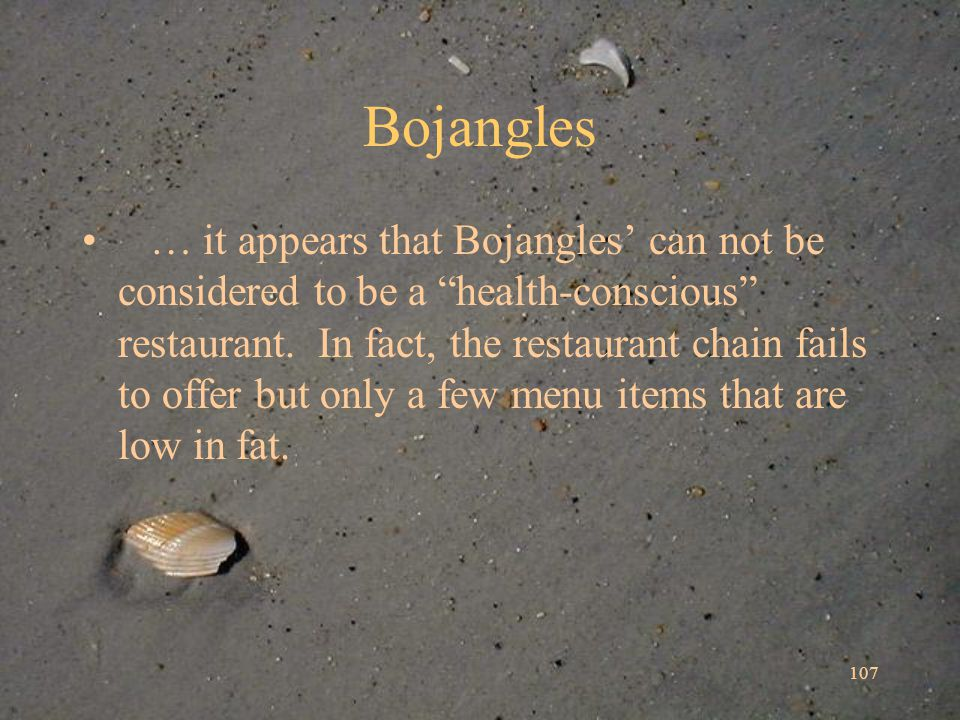 107 Bojangles … it appears that Bojangles can not be considered to be a health-conscious restaurant.