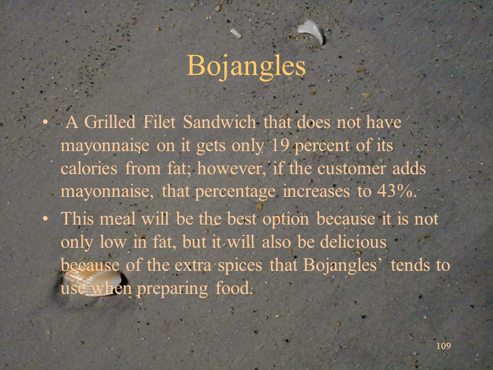 109 Bojangles A Grilled Filet Sandwich that does not have mayonnaise on it gets only 19 percent of its calories from fat; however, if the customer adds mayonnaise, that percentage increases to 43%.
