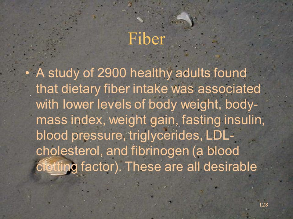 128 Fiber A study of 2900 healthy adults found that dietary fiber intake was associated with lower levels of body weight, body- mass index, weight gain, fasting insulin, blood pressure, triglycerides, LDL- cholesterol, and fibrinogen (a blood clotting factor).