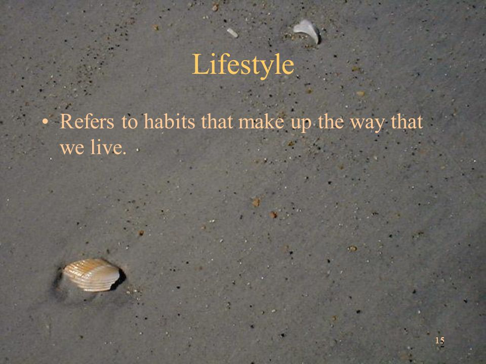 15 2 Lifestyle Refers to habits that make up the way that we live.